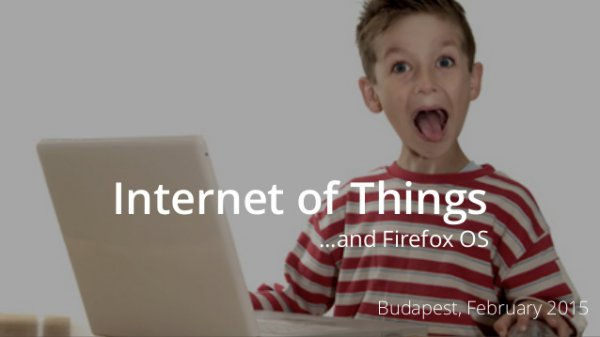 Internet of Things …and Firefox OS – Budapest, February 2015